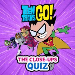 Teen Titans Go! The Close-ups Quiz